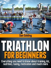 Triathlon For Beginners - Everything you need to know about training, nutrition, kit, motivation, racing, and much more ebook by Dan Golding