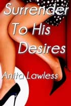 Surrender To His Desires (Surrender Series Part 3) ebook by Anita Lawless