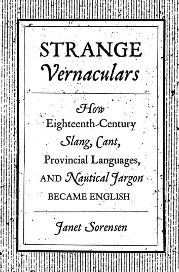 Strange Vernaculars - How Eighteenth-Century Slang, Cant, Provincial Languages, and Nautical Jargon Became English ebook by Janet Sorensen