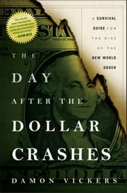 The Day After the Dollar Crashes - A Survival Guide for the Rise of the New World Order ebook by Damon Vickers