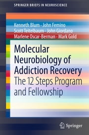 Molecular Neurobiology of Addiction Recovery - The 12 Steps Program and Fellowship ebook by Kenneth Blum,John Femino,Scott Teitelbaum,John Giordano,Marlene Oscar-Berman,Mark Gold