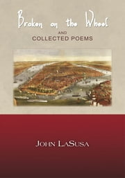 Broken on the Wheel and Collected Poems ebook by John LaSusa