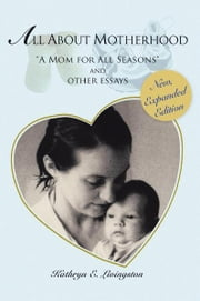 "All About Motherhood - ""A Mom for All Seasons"" and other essays ebook by Kathryn E. Livingston"