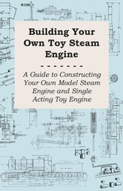 Building Your own Toy Steam Engine - A Guide to Constructing Your own Model Steam Engine and Single Acting Toy Engine ebook by Anon.