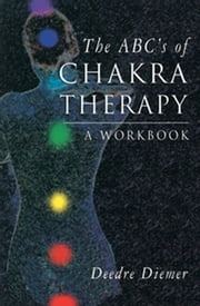 The ABC's of Chakra Therapy - A Workbook ebook by Deedre Diemer