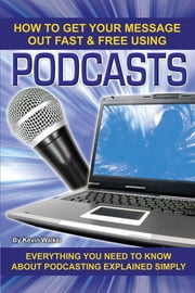 How to Get Your Message Out Fast & Free Using Podcasts - Everything You Need to Know About Podcasting Explained Simply ebook by Kevin Walker