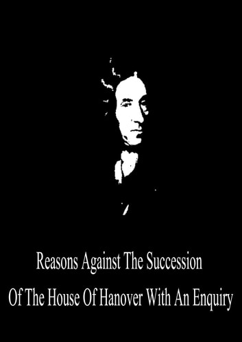 Reasons Against The Succession Of The House Of Hanover With An Enquiry ebook by Daniel Defoe