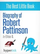 A Biography of Robert Pattinson: Beyond Twilight, Kristen Stewart, and the Sexy English Accent ebook by Elise O.