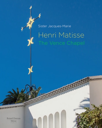 Henri Matisse - The Vence Chapel eBook by Sœur Jacques-Marie
