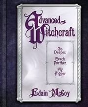 Advanced Witchcraft - Go Deeper, Reach Further, Fly Higher ebook by Edain McCoy