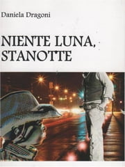 """ Niente luna, stanotte. "" ebook by Daniela Dragoni"