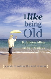 I Like Being Old - A Guide to Making the Most of Aging ebook by K. Eileen Allen with Judith Starbuck