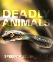 Deadly Animals in the Wild - From Venomous Snakes, Man-Eaters to Poisonous Spiders ebook by Speedy Publishing