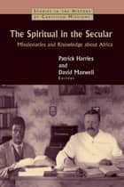 The Spiritual in the Secular ebook by Patrick Harries,David Maxwell