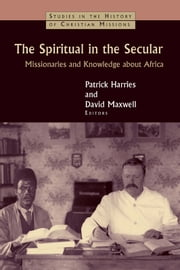 The Spiritual in the Secular - Missionaries and Knowledge about Africa ebook by Patrick Harries,David Maxwell