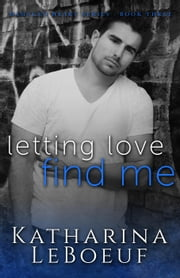 Letting Love Find Me - Damaged Heart Series, #3 ebook by Katharina LeBoeuf