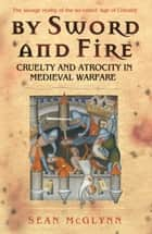By Sword and Fire - Cruelty And Atrocity In Medieval Warfare ebook by Sean McGlynn