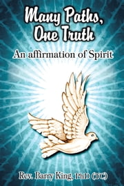 Many Paths, One Truth - An Affirmation of Spirit ebook by Rev. Barry King, PhD(TC), OM