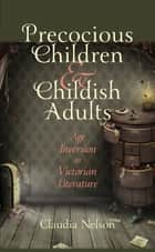 Precocious Children and Childish Adults - Age Inversion in Victorian Literature ebook by Claudia Nelson