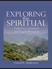 Exploring the Spiritual - Paths for Counselors and Psychotherapists ebook by David R. Matteson