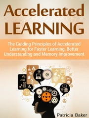 Accelerated Learning: The Guiding Principles of Accelerated Learning for Faster Learning, Better Understanding and Memory Improvement ebook by Patricia Baker