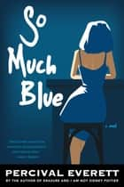 So Much Blue - A Novel ebook by Percival Everett