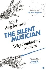 The Silent Musician - Why Conducting Matters ebook by Mark Wigglesworth