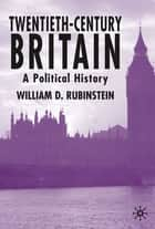 Twentieth-Century Britain - A Political History ebook by William D. Rubinstein