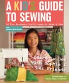 A Kid's Guide to Sewing - Learn to Sew with Sophie & Her Friends - 16 Fun Projects You'll Love to Make & Use ebook by Sophie Kerr, Weeks Ringle, Bill Kerr