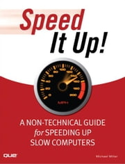 Speed It Up! A Non-Technical Guide for Speeding Up Slow Computers ebook by Miller, Michael