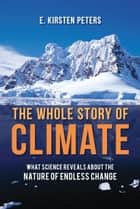The Whole Story of Climate - What Science Reveals About the Nature of Endless Change ebook by E. Kirsten Peters