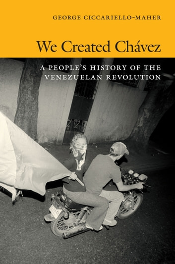 We Created Chávez - A People's History of the Venezuelan Revolution ebook by George Ciccariello-Maher