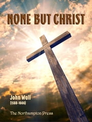 None But Christ ebook by John Wall