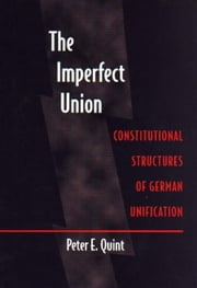 The Imperfect Union: Constitutional Structures of German Unification ebook by Quint, Peter E.