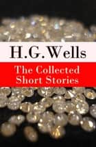 The Collected Short Stories of H. G. Wells - Over 70 fantasy and science fiction short stories in chronological order of publication ebook by H. G. Wells