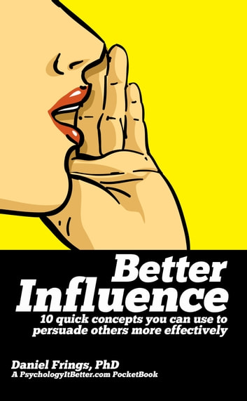 Better Influence: 10 quick concepts you can use to persuade others more effectively. - 10 quick concepts you can use to persuade others more effectively. ebook by Daniel Frings