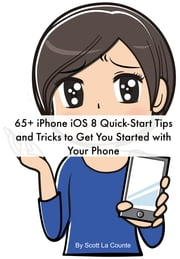 65+ iPhone iOS 8 Quick-Start Tips and Tricks to Get You Started with Your Phone - (For iPhone 4S, iPhone 5 / 5s / 5c, iPhone 6 / 6+ with iOS 8) ebook by Scott La Counte
