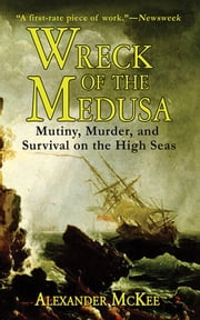 Wreck of the Medusa - Mutiny, Murder, and Survival on the High Seas ebook by Alexander McKee