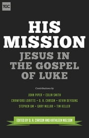 His Mission - Jesus in the Gospel of Luke ebook by D. A. Carson,Kathleen B. Nielson,John Piper,Colin S. Smith,Crawford W. Loritts,Kevin DeYoung,Stephen T. Um,J. Gary Millar,Timothy J. Keller