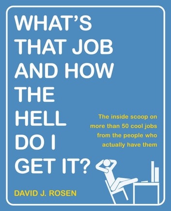 What's That Job and How the Hell Do I Get It? - The Inside Scoop on More Than 50 Cool Jobs from People Who Actually Have Them ebook by David J. Rosen