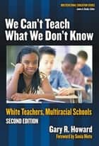 We Can't Teach What We Don't Know ebook by Gary Howard
