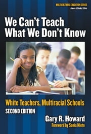 We Can't Teach What We Don't Know - White Teachers, Multicultural Schools, 2nd Edition ebook by Gary Howard