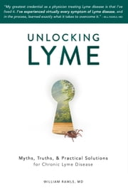 Unlocking Lyme: Myths, Truths, & Practical Solutions for Chronic Lyme Disease ebook by William Rawls