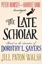 The Late Scholar - Peter Wimsey and Harriet Vane Investigate ebook by Jill Paton Walsh, Dorothy L. Sayers