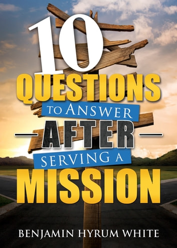 10 Questions to Answer After Serving a Mission ebook by Benjamin Hyrum White