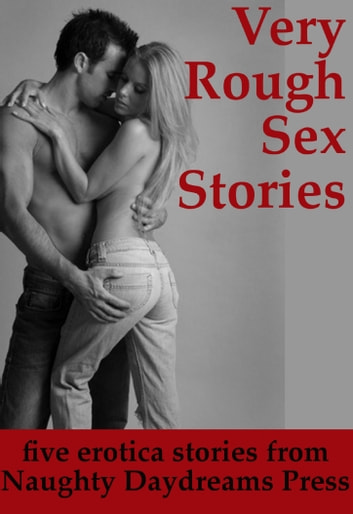 Very Rough Sex Stories (Five Intense Erotica Stories) ebook by Naughty Daydreams Press