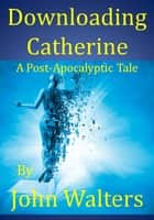 Downloading Catherine: A Post-Apocalyptic Tale ebook by John Walters