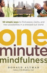 One-Minute Mindfulness - 50 Simple Ways to Find Peace, Clarity, and New Possibilities in a Stressed-Out World ebook by Donald Altman