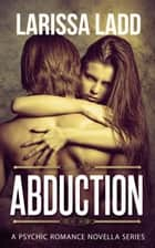 Abduction - A Psychic Romance Series, #1 ebook by Larissa Ladd