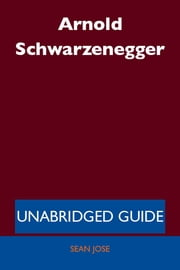 Arnold Schwarzenegger - Unabridged Guide ebook by Sean Jose
